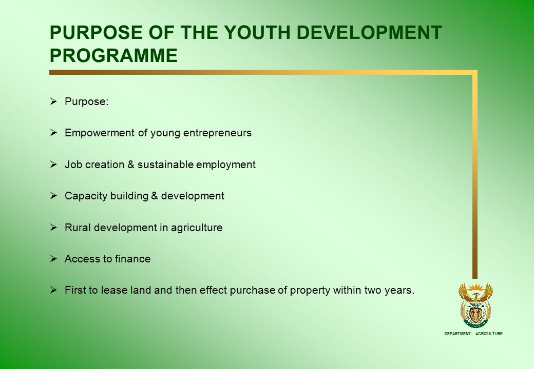 DEPARTMENT: AGRICULTURE PURPOSE OF THE YOUTH DEVELOPMENT PROGRAMME  Purpose:  Empowerment of young entrepreneurs  Job creation & sustainable employment  Capacity building & development  Rural development in agriculture  Access to finance  First to lease land and then effect purchase of property within two years.