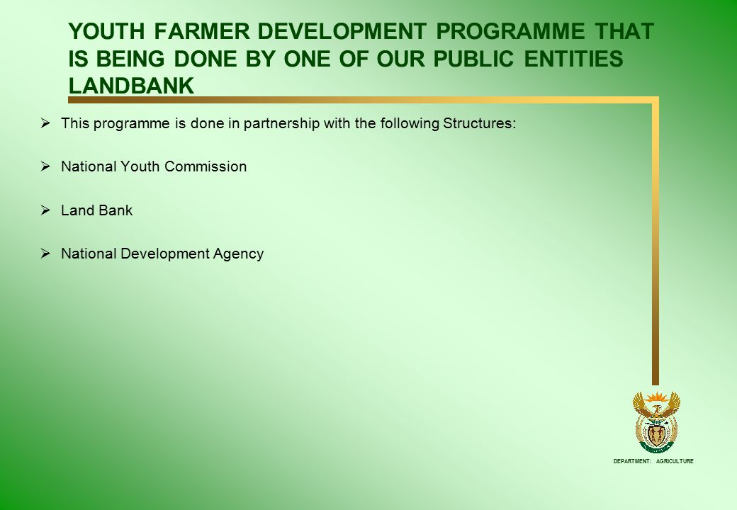 DEPARTMENT: AGRICULTURE YOUTH FARMER DEVELOPMENT PROGRAMME THAT IS BEING DONE BY ONE OF OUR PUBLIC ENTITIES LANDBANK  This programme is done in partnership with the following Structures:  National Youth Commission  Land Bank  National Development Agency