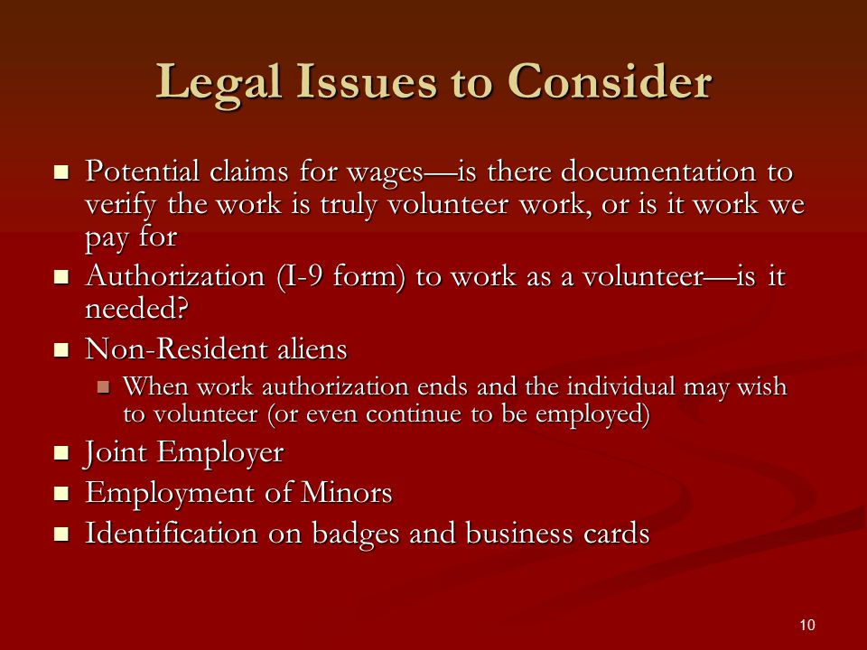 10 Legal Issues to Consider Potential claims for wages—is there documentation to verify the work is truly volunteer work, or is it work we pay for Potential claims for wages—is there documentation to verify the work is truly volunteer work, or is it work we pay for Authorization (I-9 form) to work as a volunteer—is it needed.