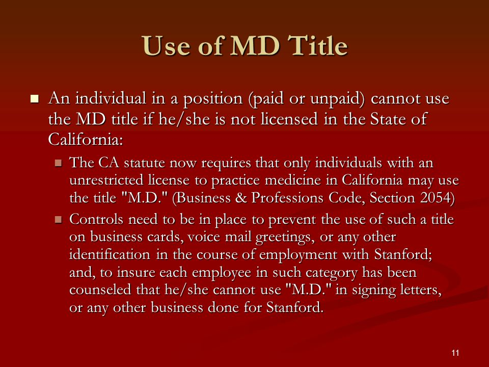 11 Use of MD Title An individual in a position (paid or unpaid) cannot use the MD title if he/she is not licensed in the State of California: An individual in a position (paid or unpaid) cannot use the MD title if he/she is not licensed in the State of California: The CA statute now requires that only individuals with an unrestricted license to practice medicine in California may use the title M.D. (Business & Professions Code, Section 2054) The CA statute now requires that only individuals with an unrestricted license to practice medicine in California may use the title M.D. (Business & Professions Code, Section 2054) Controls need to be in place to prevent the use of such a title on business cards, voice mail greetings, or any other identification in the course of employment with Stanford; and, to insure each employee in such category has been counseled that he/she cannot use M.D. in signing letters, or any other business done for Stanford.