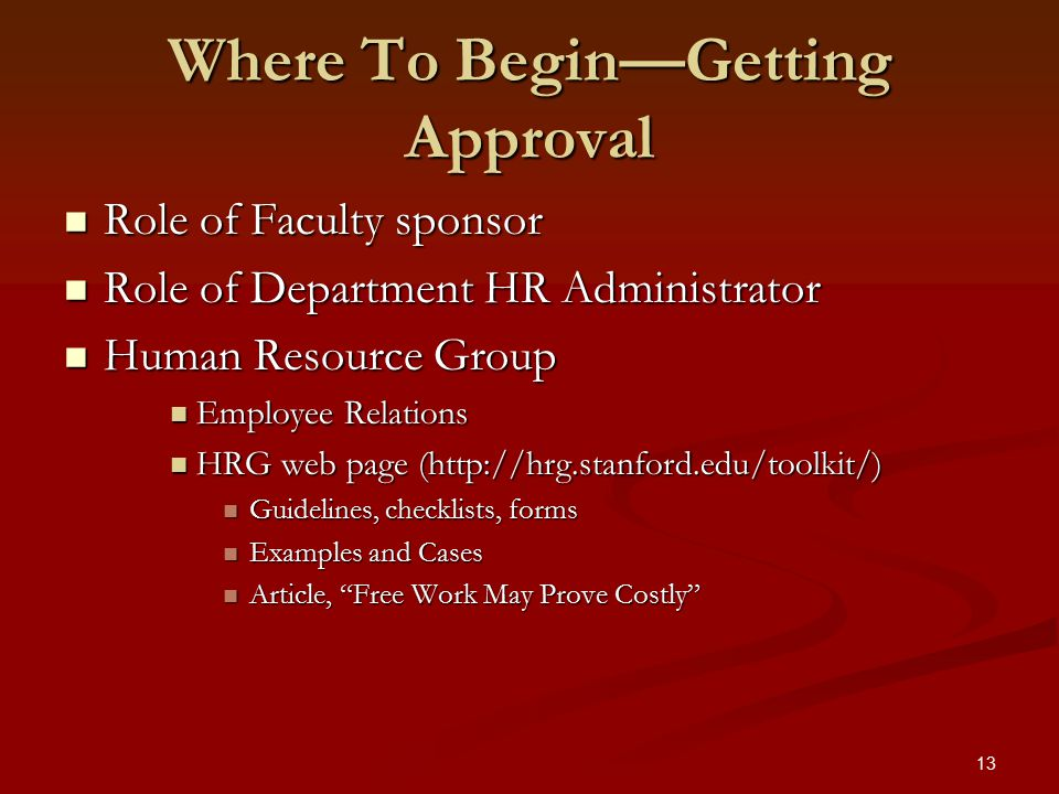 13 Where To Begin—Getting Approval Role of Faculty sponsor Role of Faculty sponsor Role of Department HR Administrator Role of Department HR Administrator Human Resource Group Human Resource Group Employee Relations Employee Relations HRG web page (http://hrg.stanford.edu/toolkit/) HRG web page (http://hrg.stanford.edu/toolkit/) Guidelines, checklists, forms Guidelines, checklists, forms Examples and Cases Examples and Cases Article, Free Work May Prove Costly Article, Free Work May Prove Costly