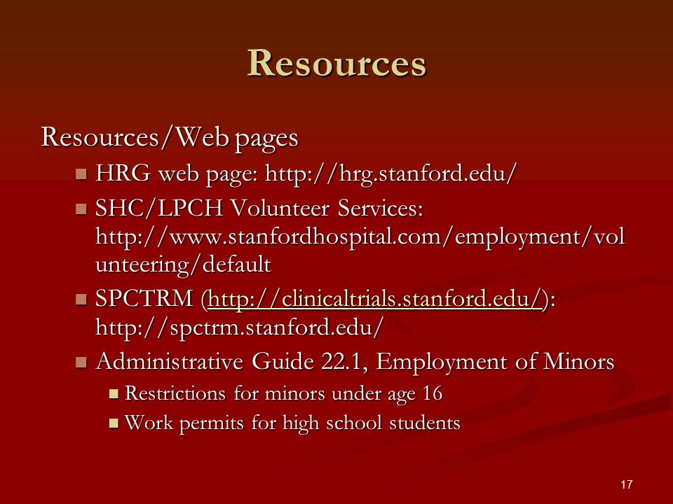 17 Resources Resources/Web pages HRG web page: http://hrg.stanford.edu/ HRG web page: http://hrg.stanford.edu/ SHC/LPCH Volunteer Services: http://www.stanfordhospital.com/employment/vol unteering/default SHC/LPCH Volunteer Services: http://www.stanfordhospital.com/employment/vol unteering/default SPCTRM (http://clinicaltrials.stanford.edu/): http://spctrm.stanford.edu/ SPCTRM (http://clinicaltrials.stanford.edu/): http://spctrm.stanford.edu/http://clinicaltrials.stanford.edu/ Administrative Guide 22.1, Employment of Minors Administrative Guide 22.1, Employment of Minors Restrictions for minors under age 16 Restrictions for minors under age 16 Work permits for high school students Work permits for high school students