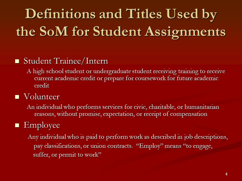 4 Definitions and Titles Used by the SoM for Student Assignments Student Trainee/Intern Student Trainee/Intern A high school student or undergraduate student receiving training to receive current academic credit or prepare for coursework for future academic credit Volunteer Volunteer An individual who performs services for civic, charitable, or humanitarian reasons, without promise, expectation, or receipt of compensation Employee Employee Any individual who is paid to perform work as described in job descriptions, Any individual who is paid to perform work as described in job descriptions, pay classifications, or union contracts.