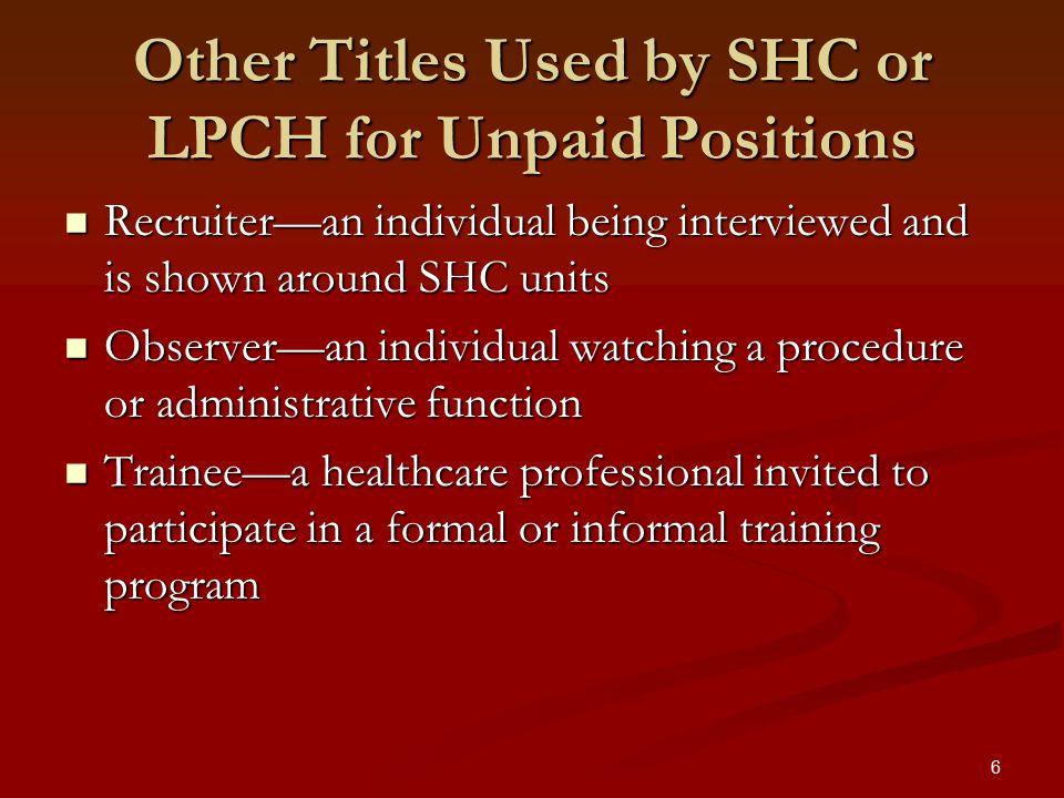 6 Other Titles Used by SHC or LPCH for Unpaid Positions Recruiter—an individual being interviewed and is shown around SHC units Recruiter—an individual being interviewed and is shown around SHC units Observer—an individual watching a procedure or administrative function Observer—an individual watching a procedure or administrative function Trainee—a healthcare professional invited to participate in a formal or informal training program Trainee—a healthcare professional invited to participate in a formal or informal training program