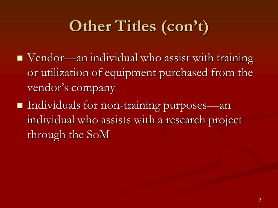 7 Other Titles (con't) Vendor—an individual who assist with training or utilization of equipment purchased from the vendor's company Vendor—an individual who assist with training or utilization of equipment purchased from the vendor's company Individuals for non-training purposes—an individual who assists with a research project through the SoM Individuals for non-training purposes—an individual who assists with a research project through the SoM