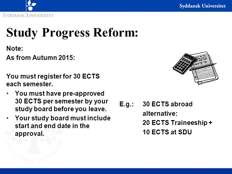 Study Progress Reform: Note: As from Autumn 2015: You must register for 30 ECTS each semester. You must have pre-approved 30 ECTS per semester by your