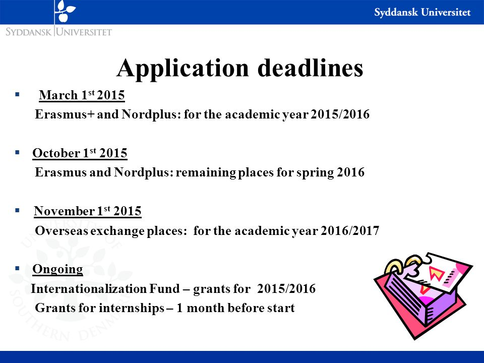 Application deadlines  March 1 st 2015 Erasmus+ and Nordplus: for the academic year 2015/2016  October 1 st 2015 Erasmus and Nordplus: remaining places for spring 2016  November 1 st 2015 Overseas exchange places: for the academic year 2016/2017  Ongoing Internationalization Fund – grants for 2015/2016 Grants for internships – 1 month before start