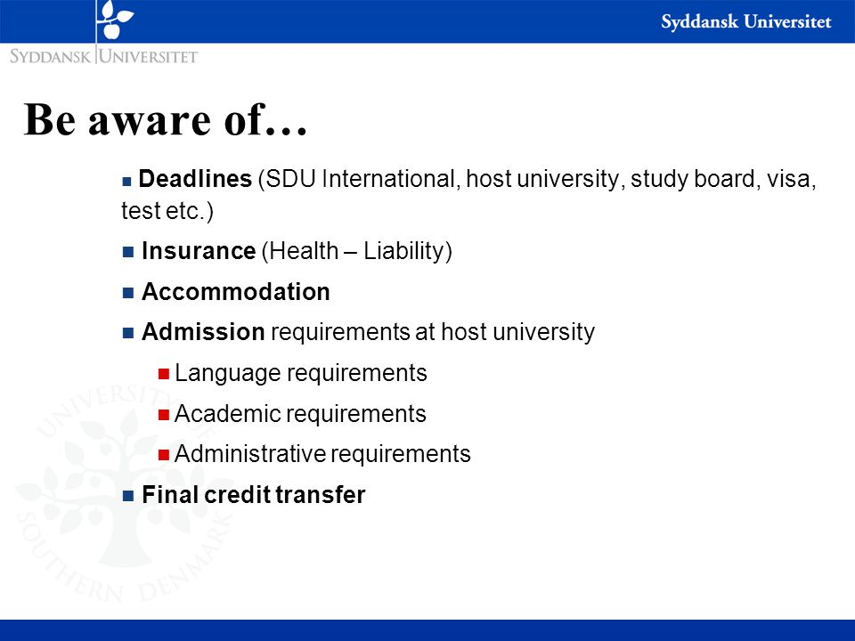 Be aware of… n Deadlines (SDU International, host university, study board, visa, test etc.) n Insurance (Health – Liability) n Accommodation n Admissi