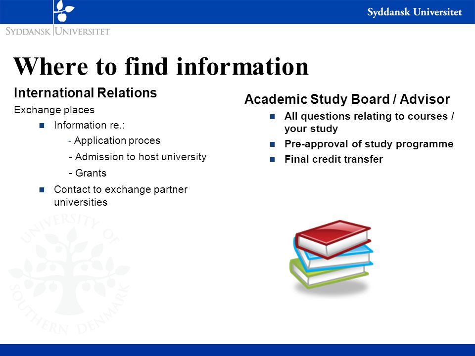 Where to find information International Relations Exchange places n Information re.: - Application proces - Admission to host university - Grants n Contact to exchange partner universities Academic Study Board / Advisor n All questions relating to courses / your study n Pre-approval of study programme n Final credit transfer