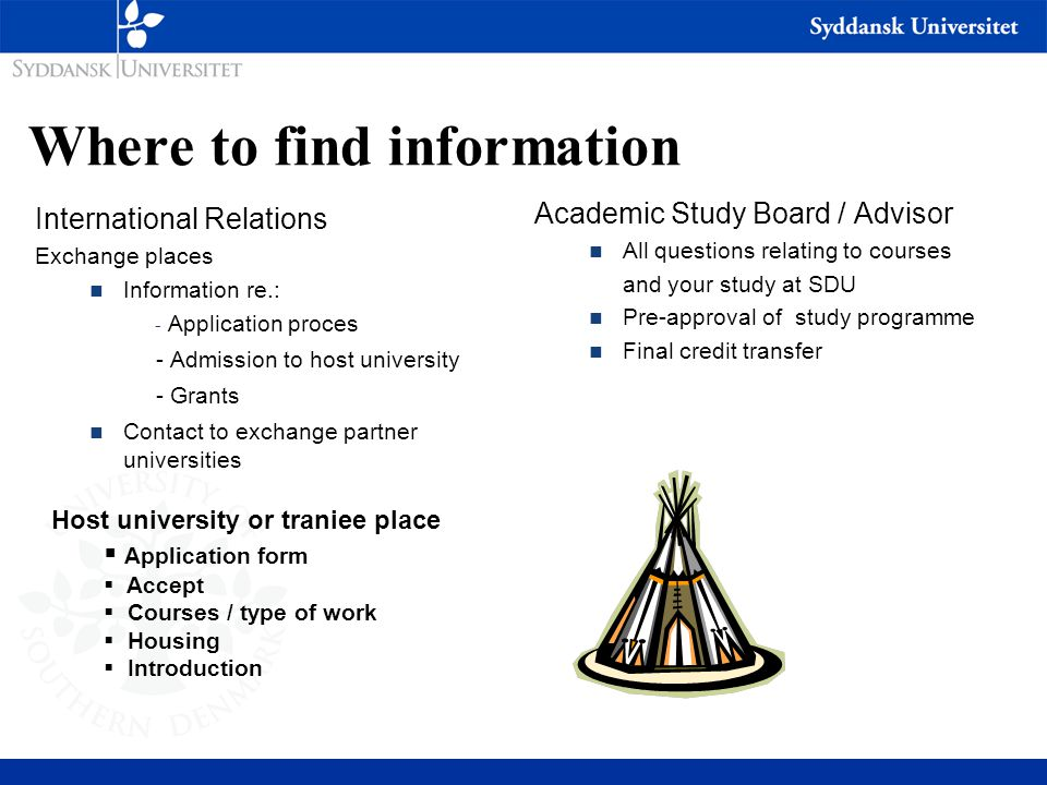 Where to find information International Relations Exchange places n Information re.: - Application proces - Admission to host university - Grants n Contact to exchange partner universities Academic Study Board / Advisor n All questions relating to courses and your study at SDU n Pre-approval of study programme n Final credit transfer Host university or traniee place  Application form  Accept  Courses / type of work  Housing  Introduction