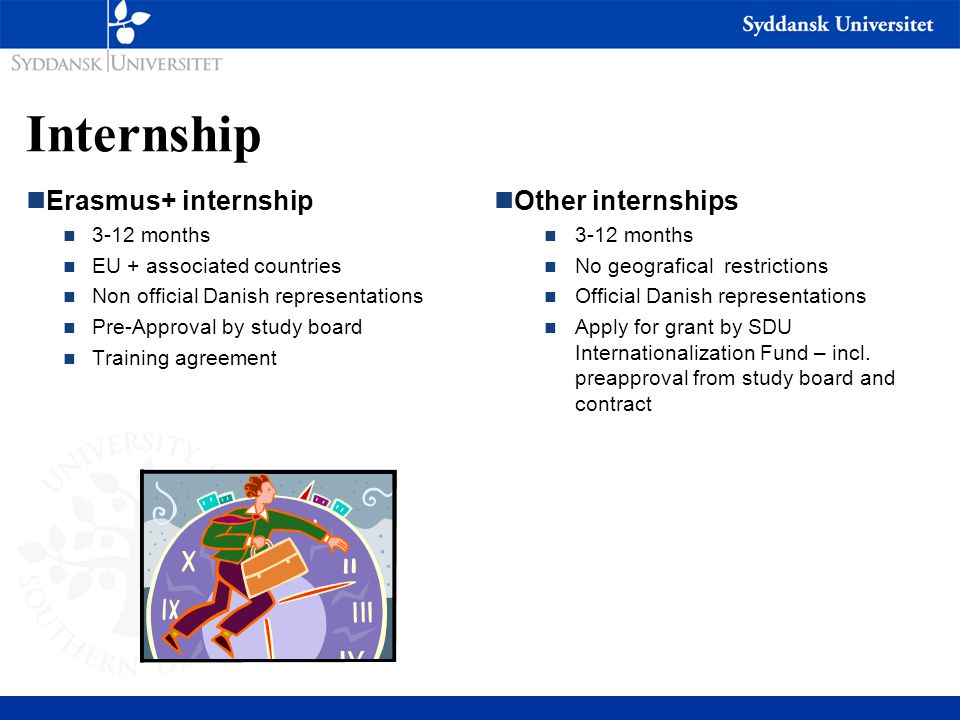 Internship nErasmus+ internship n 3-12 months n EU + associated countries n Non official Danish representations n Pre-Approval by study board n Traini
