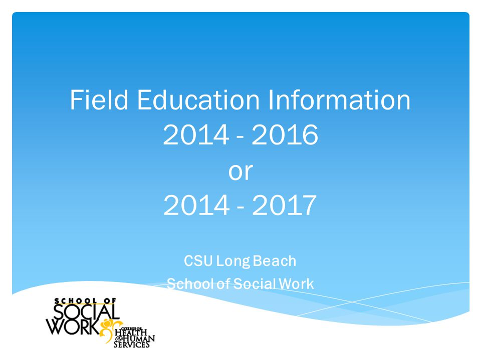 Field Education Information 2014 - 2016 or 2014 - 2017 CSU Long Beach School of Social Work