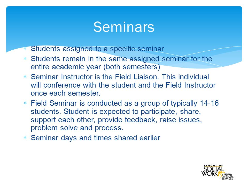  Students assigned to a specific seminar  Students remain in the same assigned seminar for the entire academic year (both semesters)  Seminar Instructor is the Field Liaison.