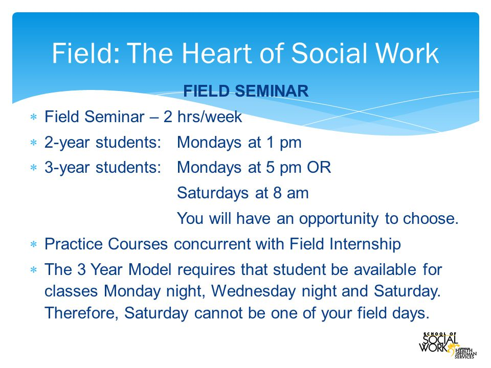FIELD SEMINAR  Field Seminar – 2 hrs/week  2-year students: Mondays at 1 pm  3-year students:Mondays at 5 pm OR Saturdays at 8 am You will have an