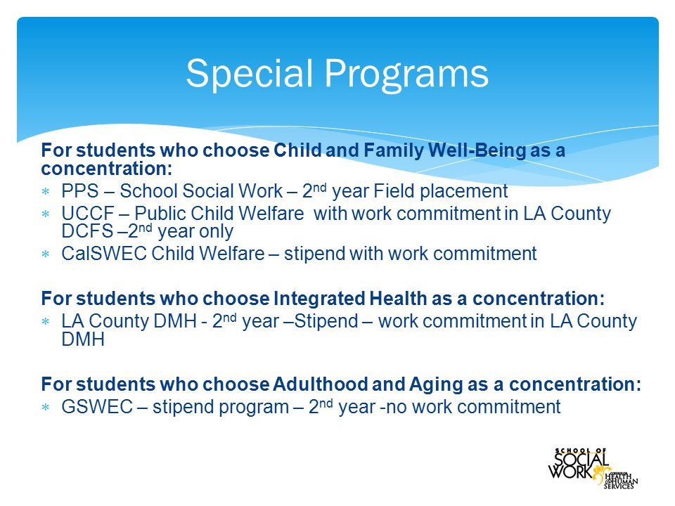 For students who choose Child and Family Well-Being as a concentration:  PPS – School Social Work – 2 nd year Field placement  UCCF – Public Child Welfare with work commitment in LA County DCFS –2 nd year only  CalSWEC Child Welfare – stipend with work commitment For students who choose Integrated Health as a concentration:  LA County DMH - 2 nd year –Stipend – work commitment in LA County DMH For students who choose Adulthood and Aging as a concentration:  GSWEC – stipend program – 2 nd year -no work commitment Special Programs
