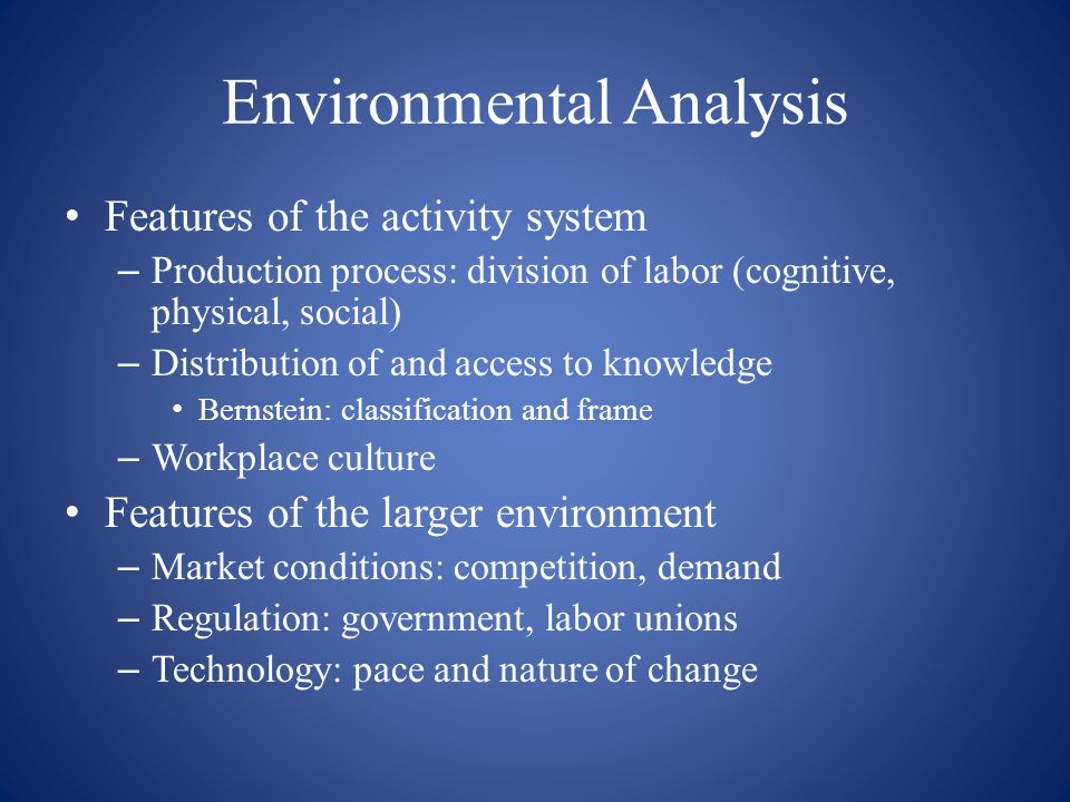 Environmental Analysis Features of the activity system – Production process: division of labor (cognitive, physical, social) – Distribution of and acc