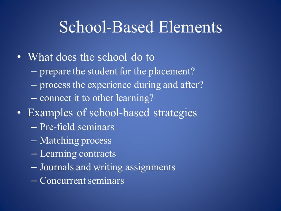 School-Based Elements What does the school do to – prepare the student for the placement? – process the experience during and after? – connect it to o