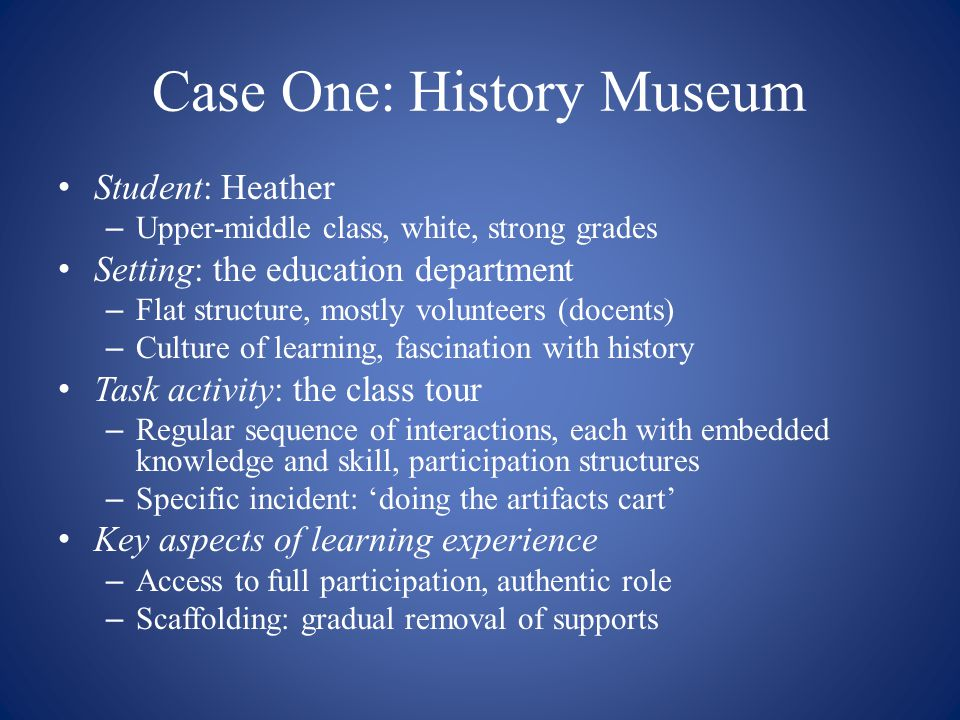 Case One: History Museum Student: Heather – Upper-middle class, white, strong grades Setting: the education department – Flat structure, mostly volunt