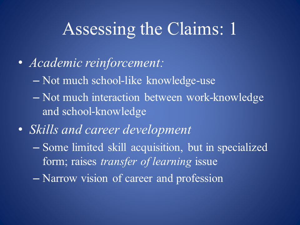 Assessing the Claims: 1 Academic reinforcement: – Not much school-like knowledge-use – Not much interaction between work-knowledge and school-knowledg