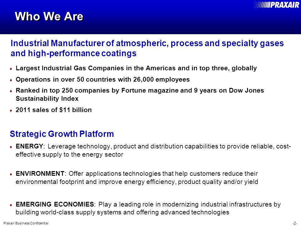 -2- Praxair Business Confidential ♦ Largest Industrial Gas Companies in the Americas and in top three, globally ♦ Operations in over 50 countries with 26,000 employees ♦ Ranked in top 250 companies by Fortune magazine and 9 years on Dow Jones Sustainability Index ♦ 2011 sales of $11 billion Strategic Growth Platform ♦ ENERGY: Leverage technology, product and distribution capabilities to provide reliable, cost- effective supply to the energy sector ♦ ENVIRONMENT: Offer applications technologies that help customers reduce their environmental footprint and improve energy efficiency, product quality and/or yield ♦ EMERGING ECONOMIES: Play a leading role in modernizing industrial infrastructures by building world-class supply systems and offering advanced technologies Who We Are Industrial Manufacturer of atmospheric, process and specialty gases and high-performance coatings