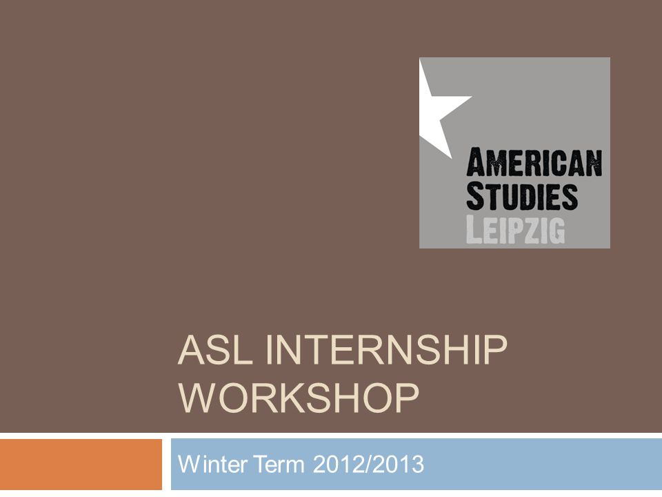 ASL INTERNSHIP WORKSHOP Winter Term 2012/2013