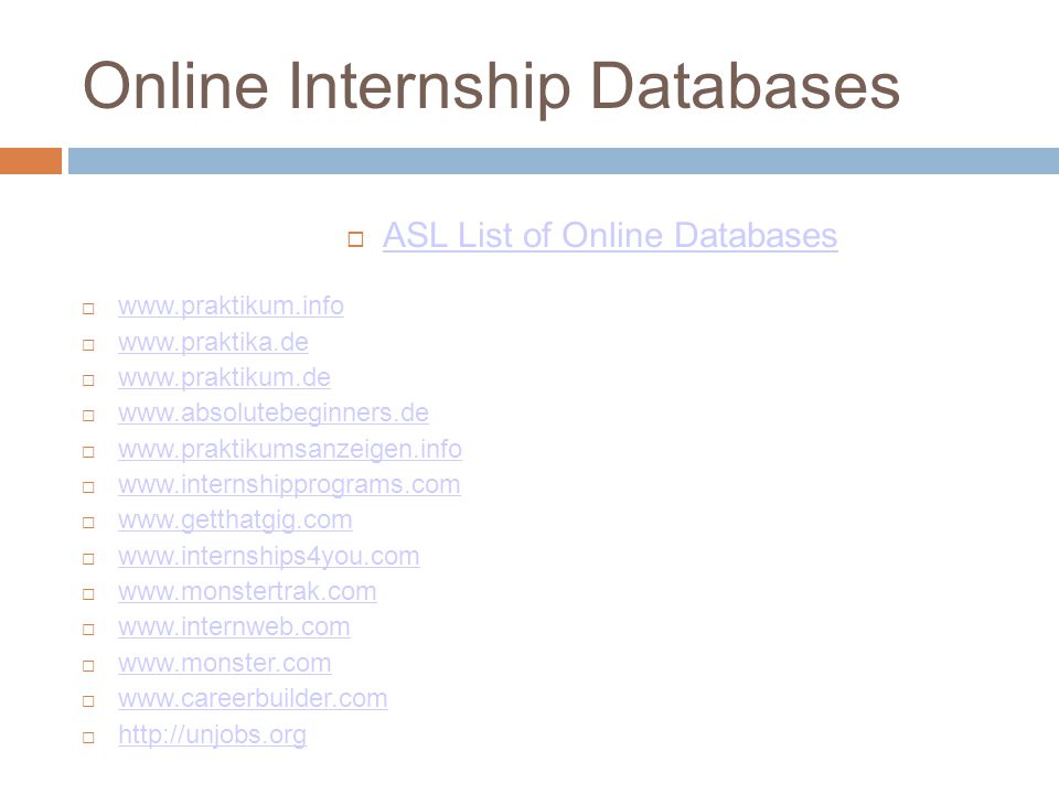 Online Internship Databases  ASL List of Online Databases ASL List of Online Databases  www.praktikum.info www.praktikum.info  www.praktika.de www.praktika.de  www.praktikum.de www.praktikum.de  www.absolutebeginners.de www.absolutebeginners.de  www.praktikumsanzeigen.info www.praktikumsanzeigen.info  www.internshipprograms.com www.internshipprograms.com  www.getthatgig.com www.getthatgig.com  www.internships4you.com www.internships4you.com  www.monstertrak.com www.monstertrak.com  www.internweb.com www.internweb.com  www.monster.com www.monster.com  www.careerbuilder.com www.careerbuilder.com  http://unjobs.org http://unjobs.org