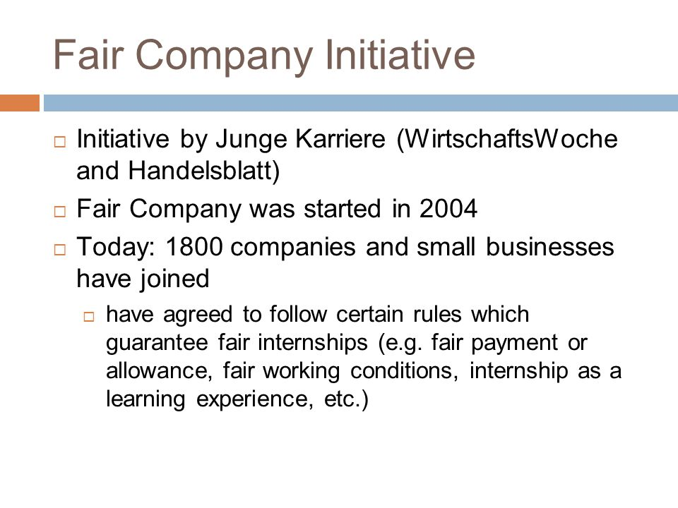 Fair Company Initiative  Initiative by Junge Karriere (WirtschaftsWoche and Handelsblatt)  Fair Company was started in 2004  Today: 1800 companies and small businesses have joined  have agreed to follow certain rules which guarantee fair internships (e.g.