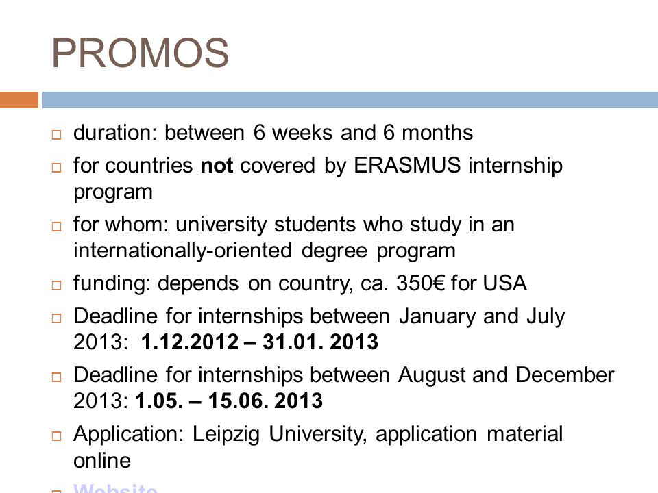 PROMOS  duration: between 6 weeks and 6 months  for countries not covered by ERASMUS internship program  for whom: university students who study in an internationally-oriented degree program  funding: depends on country, ca.