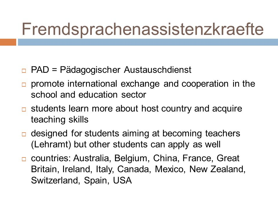 Fremdsprachenassistenzkraefte  PAD = Pädagogischer Austauschdienst  promote international exchange and cooperation in the school and education sector  students learn more about host country and acquire teaching skills  designed for students aiming at becoming teachers (Lehramt) but other students can apply as well  countries: Australia, Belgium, China, France, Great Britain, Ireland, Italy, Canada, Mexico, New Zealand, Switzerland, Spain, USA