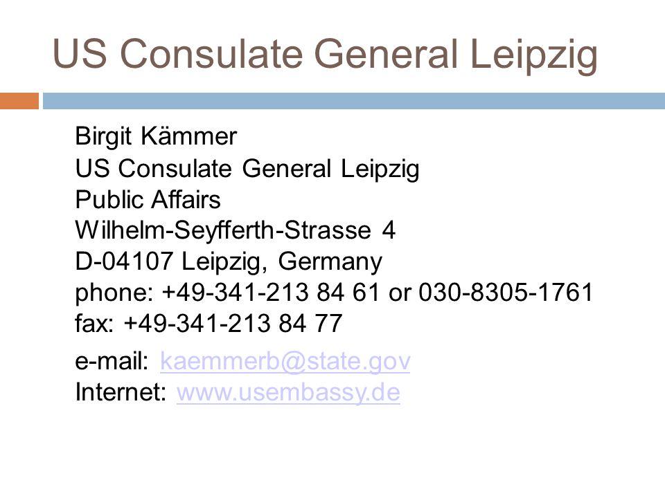 US Consulate General Leipzig Birgit Kämmer US Consulate General Leipzig Public Affairs Wilhelm-Seyfferth-Strasse 4 D-04107 Leipzig, Germany phone: +49-341-213 84 61 or 030-8305-1761 fax: +49-341-213 84 77 e-mail: kaemmerb@state.gov Internet: www.usembassy.dekaemmerb@state.govwww.usembassy.de