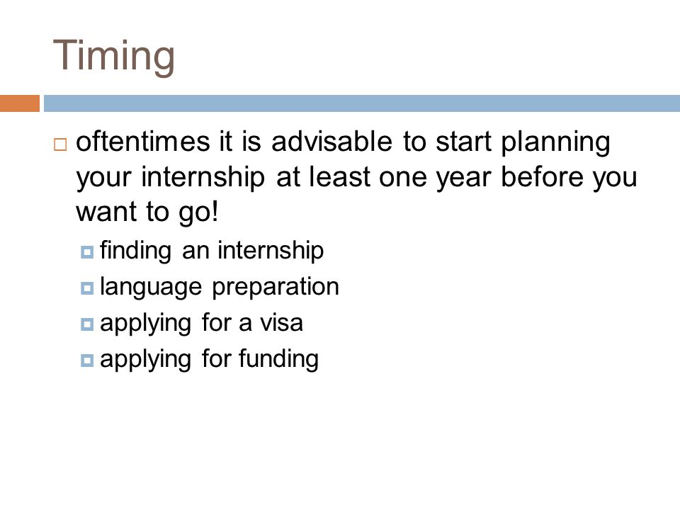 Timing  oftentimes it is advisable to start planning your internship at least one year before you want to go.