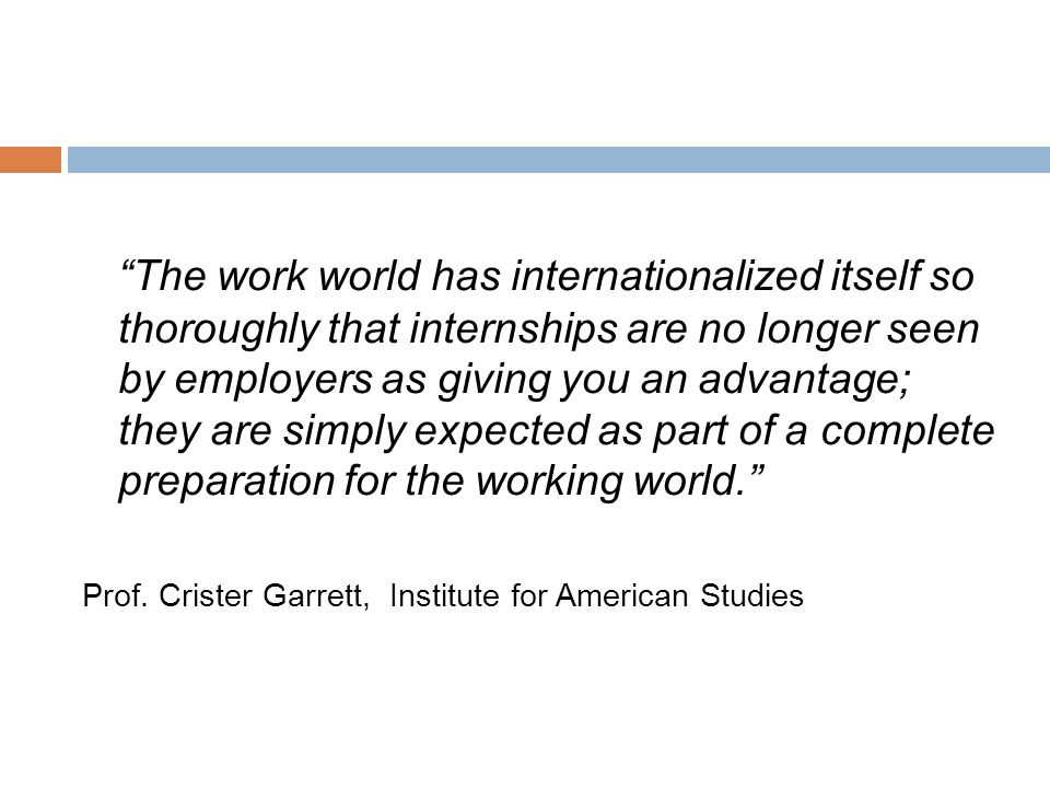 The work world has internationalized itself so thoroughly that internships are no longer seen by employers as giving you an advantage; they are simply expected as part of a complete preparation for the working world. Prof.