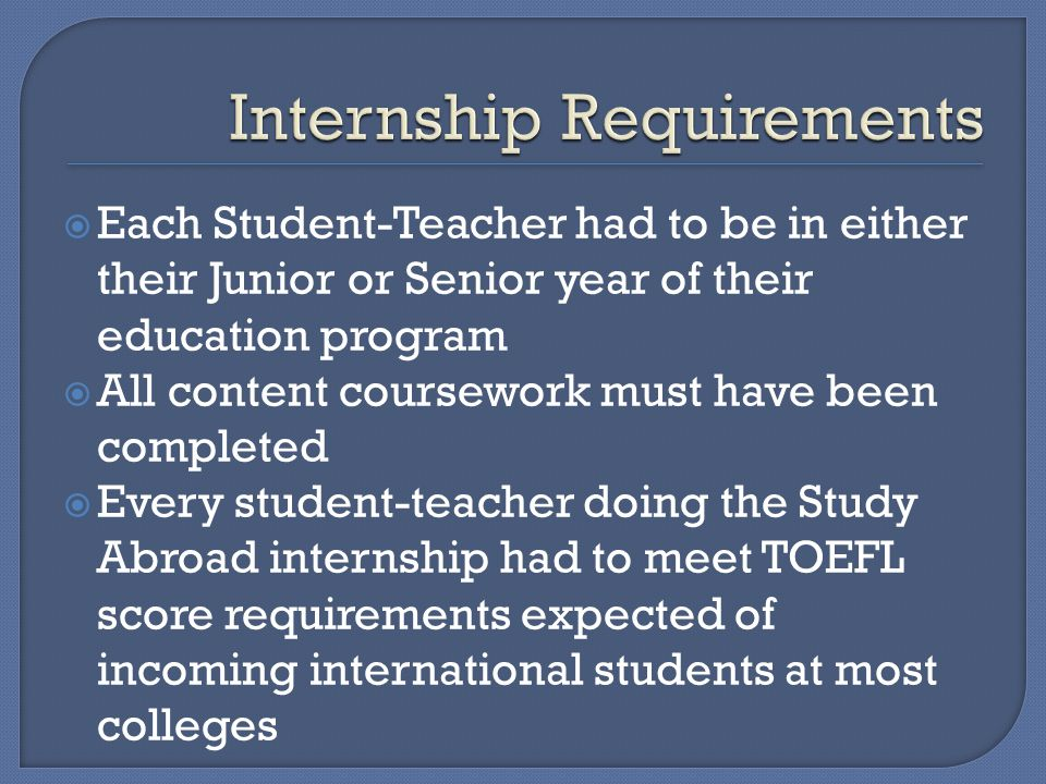  Each Student-Teacher had to be in either their Junior or Senior year of their education program  All content coursework must have been completed  Every student-teacher doing the Study Abroad internship had to meet TOEFL score requirements expected of incoming international students at most colleges