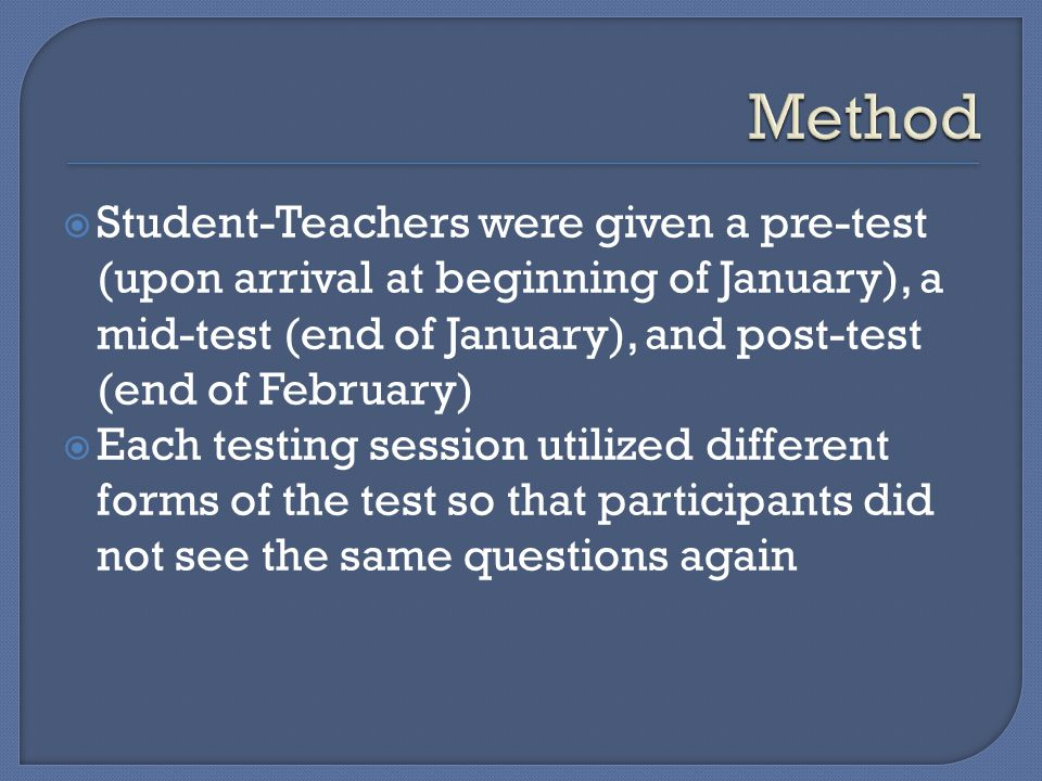  Student-Teachers were given a pre-test (upon arrival at beginning of January), a mid-test (end of January), and post-test (end of February)  Each testing session utilized different forms of the test so that participants did not see the same questions again