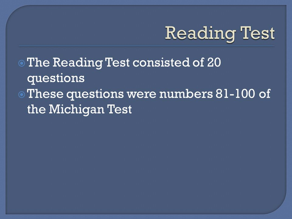  The Reading Test consisted of 20 questions  These questions were numbers 81-100 of the Michigan Test