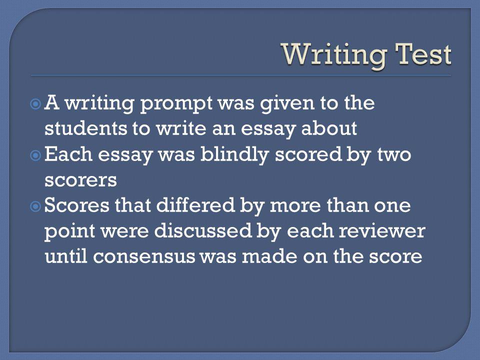  A writing prompt was given to the students to write an essay about  Each essay was blindly scored by two scorers  Scores that differed by more than one point were discussed by each reviewer until consensus was made on the score