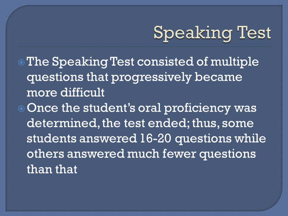  The Speaking Test consisted of multiple questions that progressively became more difficult  Once the student's oral proficiency was determined, the test ended; thus, some students answered 16-20 questions while others answered much fewer questions than that