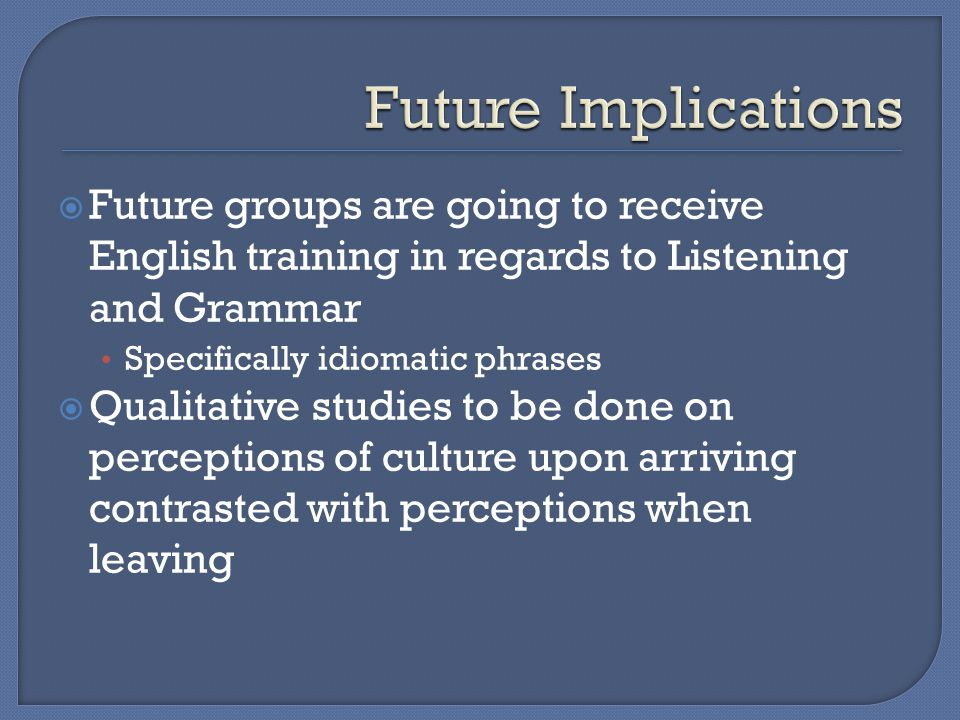  Future groups are going to receive English training in regards to Listening and Grammar Specifically idiomatic phrases  Qualitative studies to be done on perceptions of culture upon arriving contrasted with perceptions when leaving
