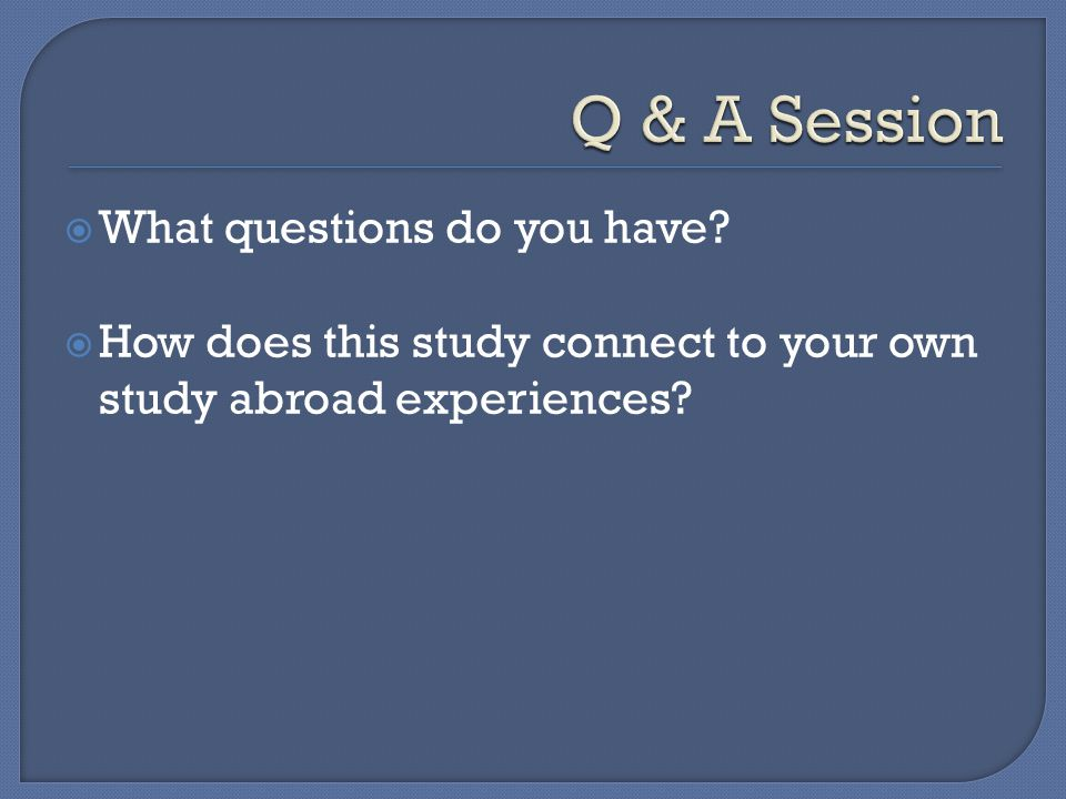  What questions do you have  How does this study connect to your own study abroad experiences