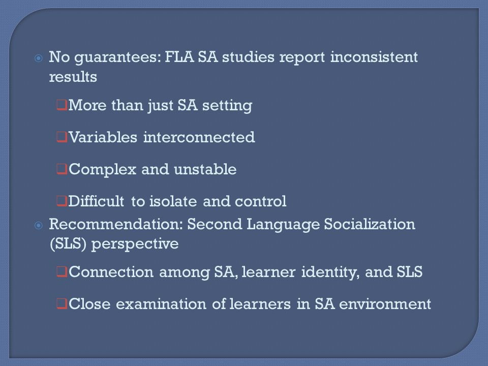  No guarantees: FLA SA studies report inconsistent results  More than just SA setting  Variables interconnected  Complex and unstable  Difficult to isolate and control  Recommendation: Second Language Socialization (SLS) perspective  Connection among SA, learner identity, and SLS  Close examination of learners in SA environment