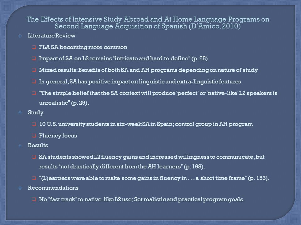 The Effects of Intensive Study Abroad and At Home Language Programs on Second Language Acquisition of Spanish (D'Amico, 2010)  Literature Review  FLA SA becoming more common  Impact of SA on L2 remains intricate and hard to define (p.