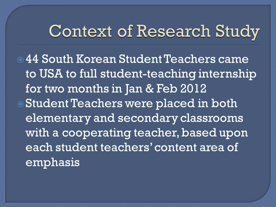  44 South Korean Student Teachers came to USA to full student-teaching internship for two months in Jan & Feb 2012  Student Teachers were placed in both elementary and secondary classrooms with a cooperating teacher, based upon each student teachers' content area of emphasis
