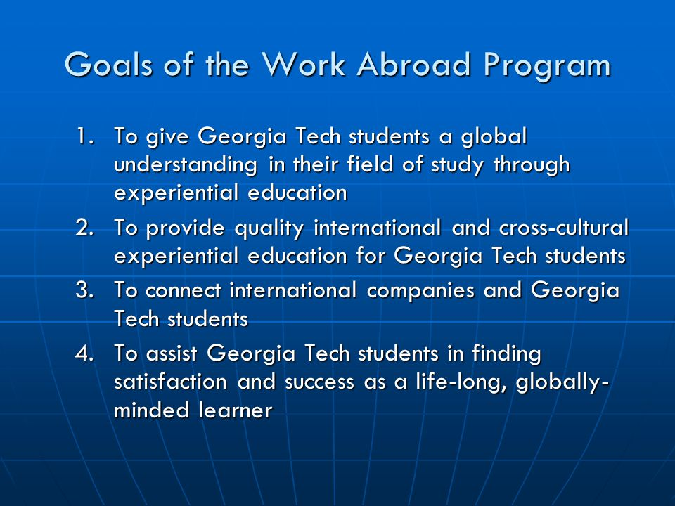 Goals of the Work Abroad Program 1.To give Georgia Tech students a global understanding in their field of study through experiential education 2.To provide quality international and cross-cultural experiential education for Georgia Tech students 3.To connect international companies and Georgia Tech students 4.To assist Georgia Tech students in finding satisfaction and success as a life-long, globally- minded learner
