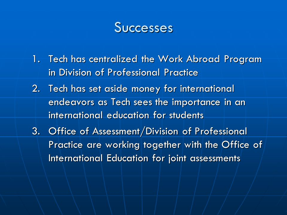 Successes 1.Tech has centralized the Work Abroad Program in Division of Professional Practice 2.Tech has set aside money for international endeavors as Tech sees the importance in an international education for students 3.Office of Assessment/Division of Professional Practice are working together with the Office of International Education for joint assessments