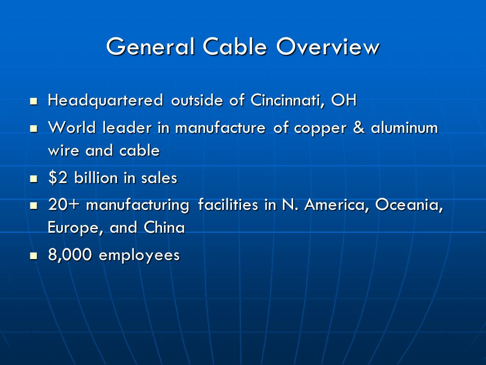 General Cable Overview Headquartered outside of Cincinnati, OH Headquartered outside of Cincinnati, OH World leader in manufacture of copper & aluminum wire and cable World leader in manufacture of copper & aluminum wire and cable $2 billion in sales $2 billion in sales 20+ manufacturing facilities in N.