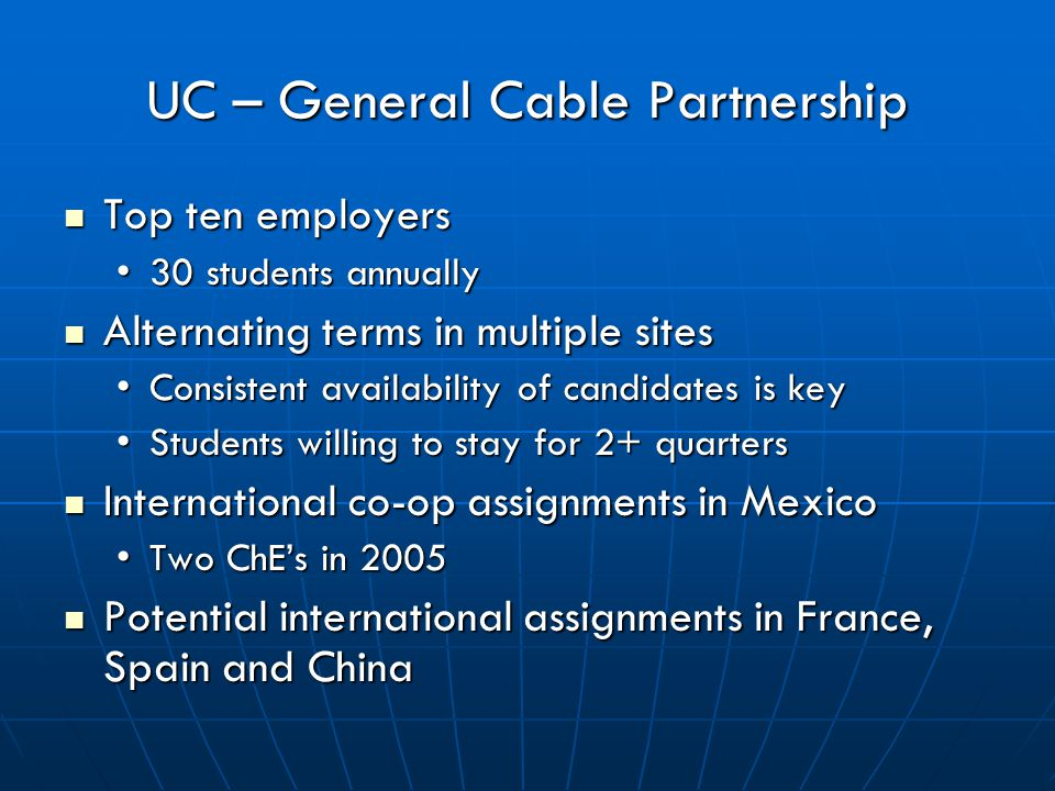 UC – General Cable Partnership Top ten employers Top ten employers 30 students annually30 students annually Alternating terms in multiple sites Alternating terms in multiple sites Consistent availability of candidates is keyConsistent availability of candidates is key Students willing to stay for 2+ quartersStudents willing to stay for 2+ quarters International co-op assignments in Mexico International co-op assignments in Mexico Two ChE's in 2005Two ChE's in 2005 Potential international assignments in France, Spain and China Potential international assignments in France, Spain and China