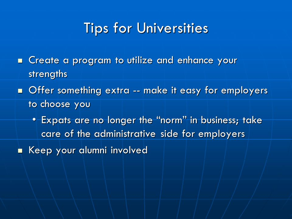 Tips for Universities Create a program to utilize and enhance your strengths Create a program to utilize and enhance your strengths Offer something extra -- make it easy for employers to choose you Offer something extra -- make it easy for employers to choose you Expats are no longer the norm in business; take care of the administrative side for employersExpats are no longer the norm in business; take care of the administrative side for employers Keep your alumni involved Keep your alumni involved