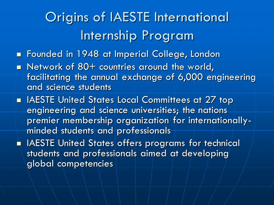 Origins of IAESTE International Internship Program Founded in 1948 at Imperial College, London Founded in 1948 at Imperial College, London Network of 80+ countries around the world, facilitating the annual exchange of 6,000 engineering and science students Network of 80+ countries around the world, facilitating the annual exchange of 6,000 engineering and science students IAESTE United States Local Committees at 27 top engineering and science universities; the nations premier membership organization for internationally- minded students and professionals IAESTE United States Local Committees at 27 top engineering and science universities; the nations premier membership organization for internationally- minded students and professionals IAESTE United States offers programs for technical students and professionals aimed at developing global competencies IAESTE United States offers programs for technical students and professionals aimed at developing global competencies