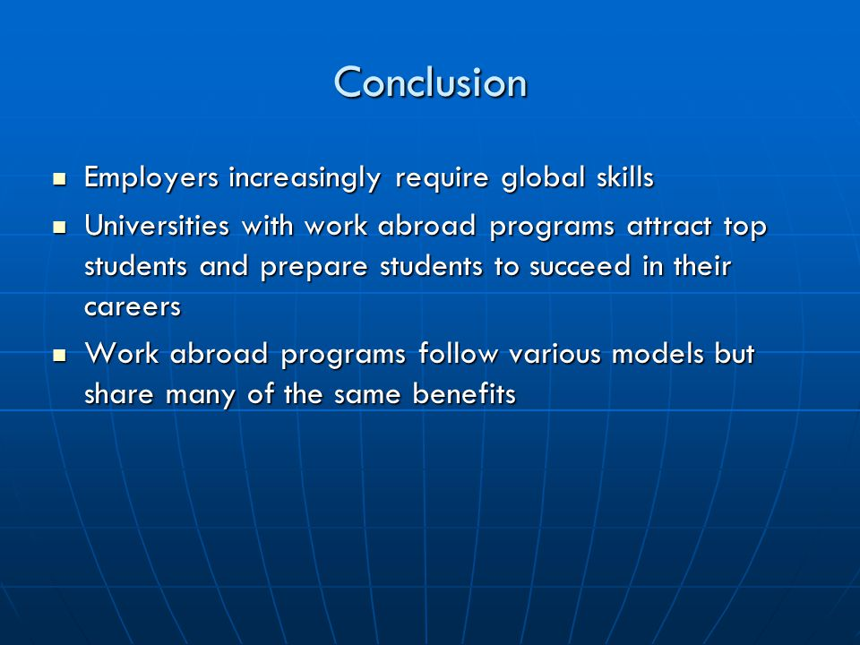 Conclusion Employers increasingly require global skills Employers increasingly require global skills Universities with work abroad programs attract top students and prepare students to succeed in their careers Universities with work abroad programs attract top students and prepare students to succeed in their careers Work abroad programs follow various models but share many of the same benefits Work abroad programs follow various models but share many of the same benefits
