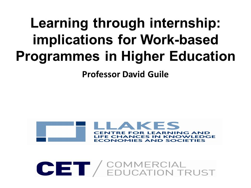 Learning through internship: implications for Work-based Programmes in Higher Education Professor David Guile